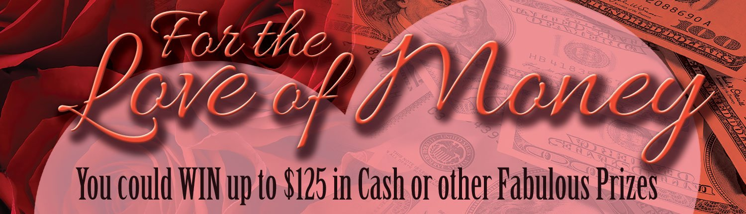 For the Love of Money | You could WIN up to $75 in Cash or other Fabulous Prizes